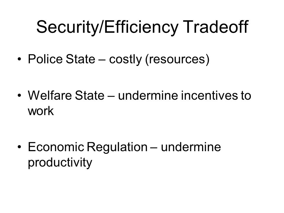 Security/Efficiency Tradeoff Police State – costly (resources) Welfare State – undermine incentives to work Economic Regulation – undermine productivity