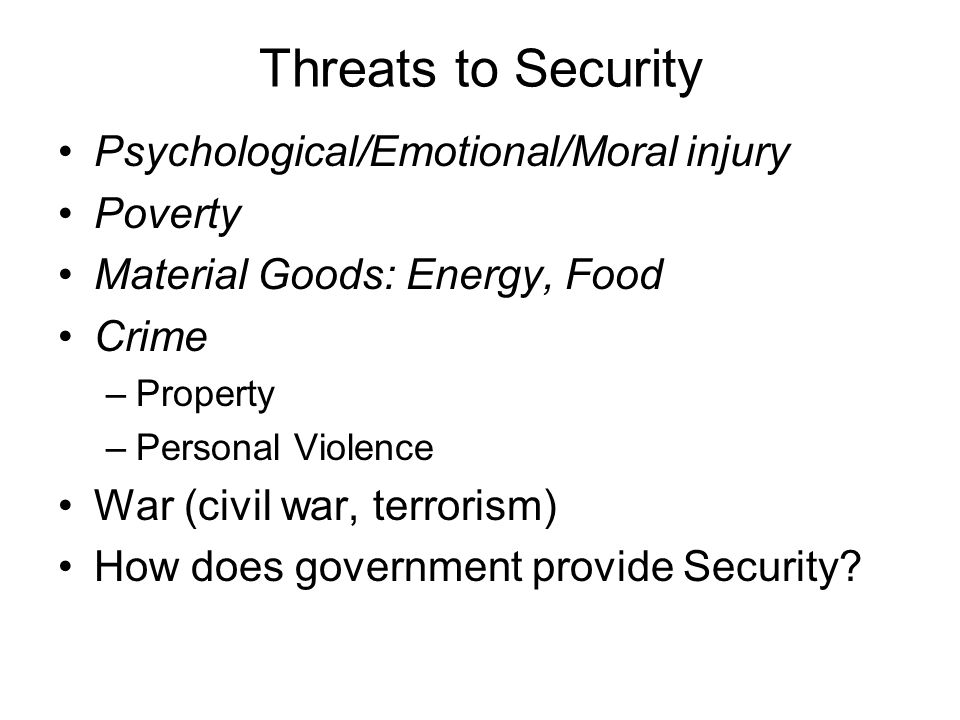 Threats to Security Psychological/Emotional/Moral injury Poverty Material Goods: Energy, Food Crime –Property –Personal Violence War (civil war, terrorism) How does government provide Security?