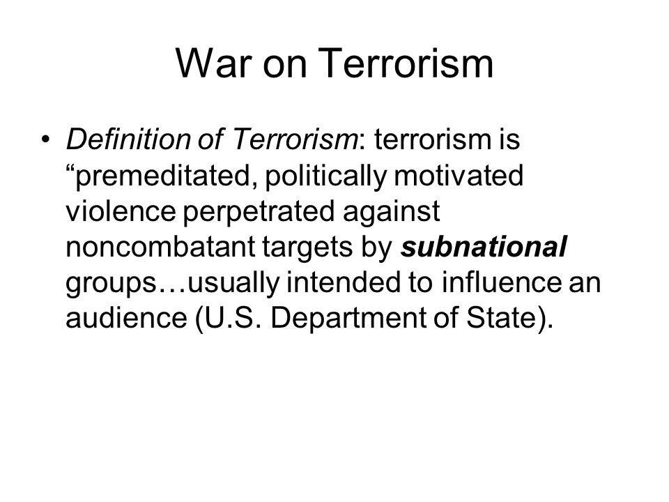 War on Terrorism Definition of Terrorism: terrorism is premeditated, politically motivated violence perpetrated against noncombatant targets by subnational groups…usually intended to influence an audience (U.S.