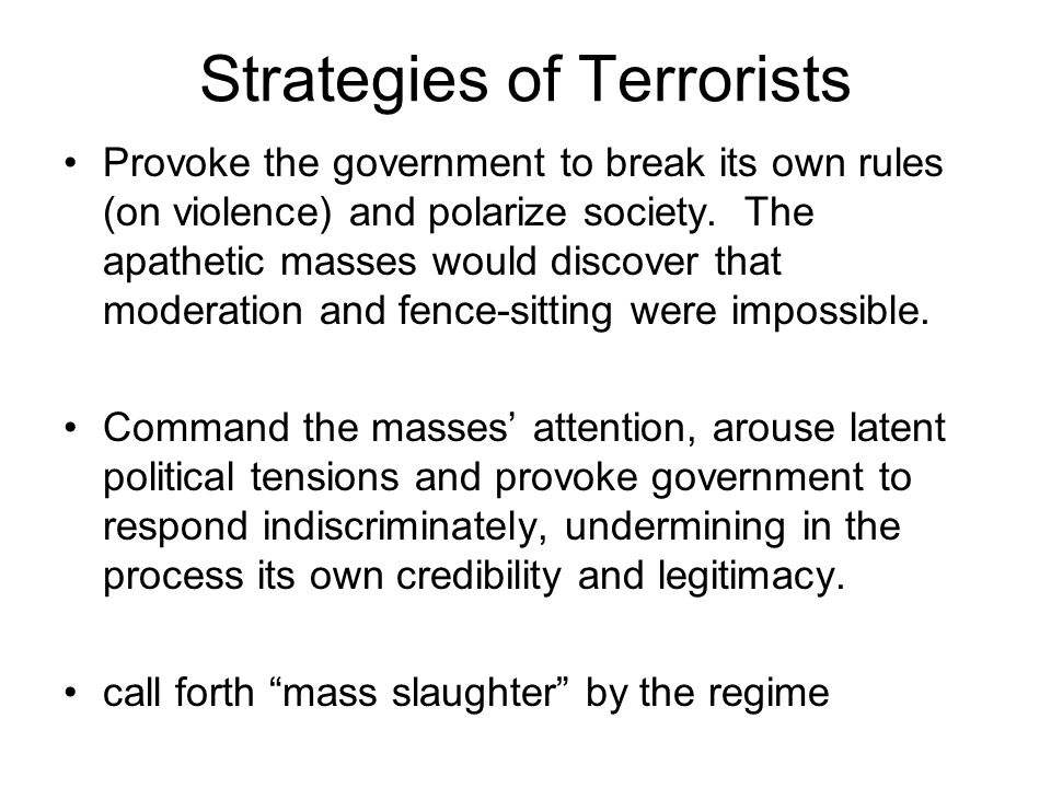 Strategies of Terrorists Provoke the government to break its own rules (on violence) and polarize society. The apathetic masses would discover that mo