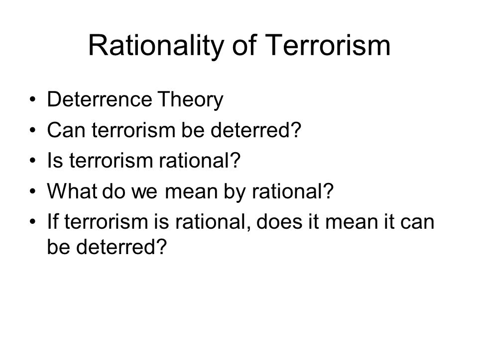 Rationality of Terrorism Deterrence Theory Can terrorism be deterred? Is terrorism rational? What do we mean by rational? If terrorism is rational, do