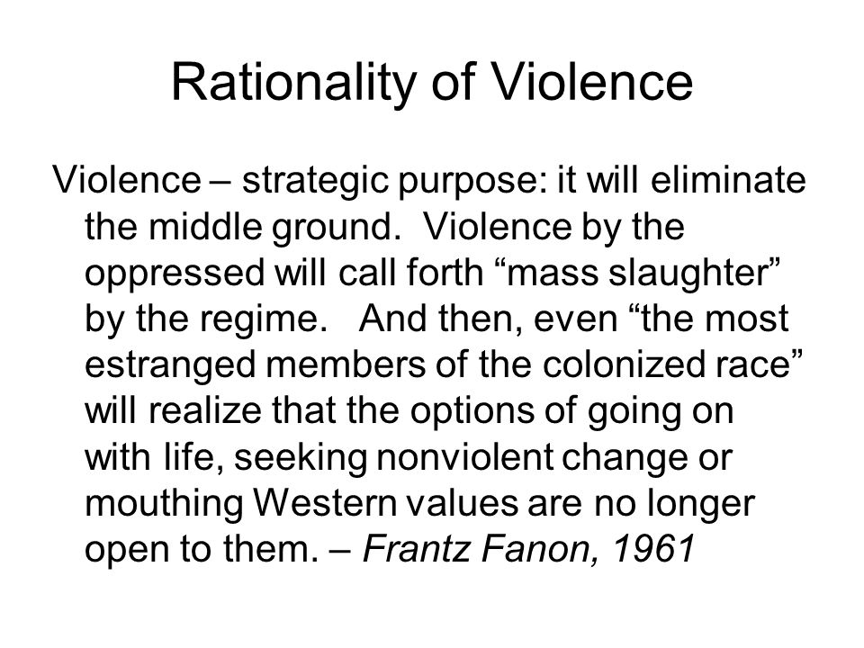 """Rationality of Violence Violence – strategic purpose: it will eliminate the middle ground. Violence by the oppressed will call forth """"mass slaughter"""""""
