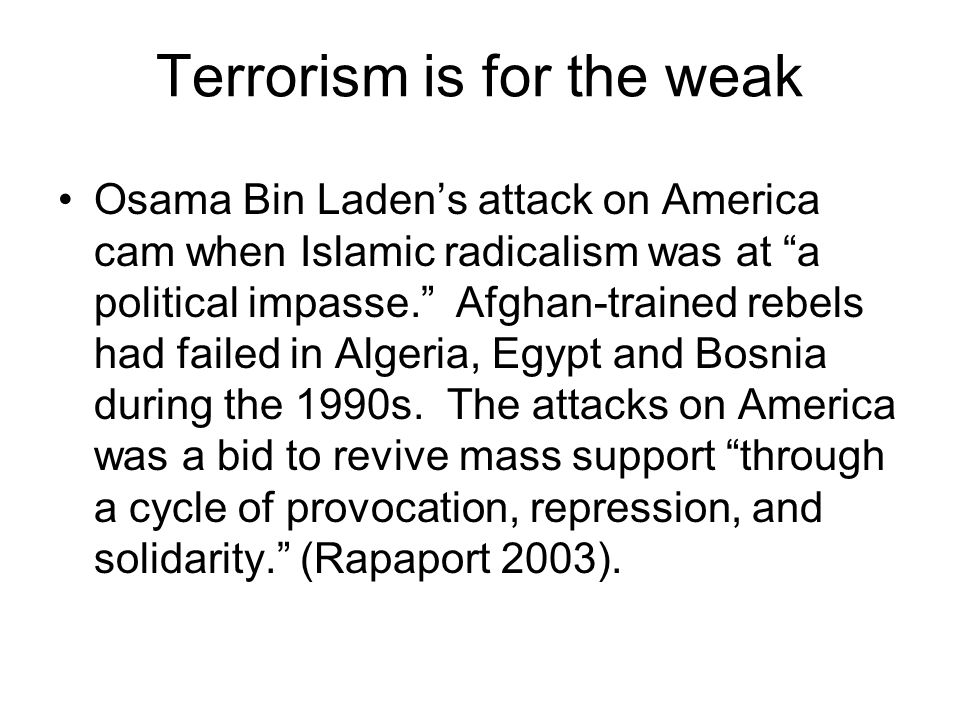 Terrorism is for the weak Osama Bin Laden's attack on America cam when Islamic radicalism was at a political impasse. Afghan-trained rebels had failed in Algeria, Egypt and Bosnia during the 1990s.