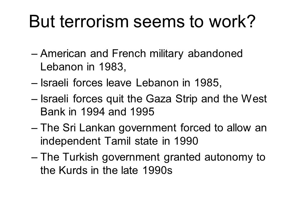 But terrorism seems to work? –American and French military abandoned Lebanon in 1983, –Israeli forces leave Lebanon in 1985, –Israeli forces quit the