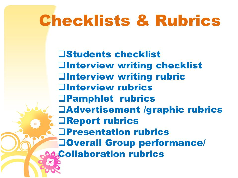 Checklists & Rubrics  Students checklist  Interview writing checklist  Interview writing rubric  Interview rubrics  Pamphlet rubrics  Advertisement /graphic rubrics  Report rubrics  Presentation rubrics  Overall Group performance/ Collaboration rubrics