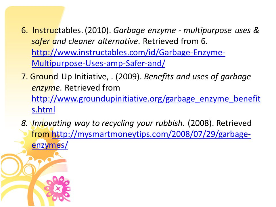 6. Instructables. (2010). Garbage enzyme - multipurpose uses & safer and cleaner alternative. Retrieved from 6. http://www.instructables.com/id/Garbag