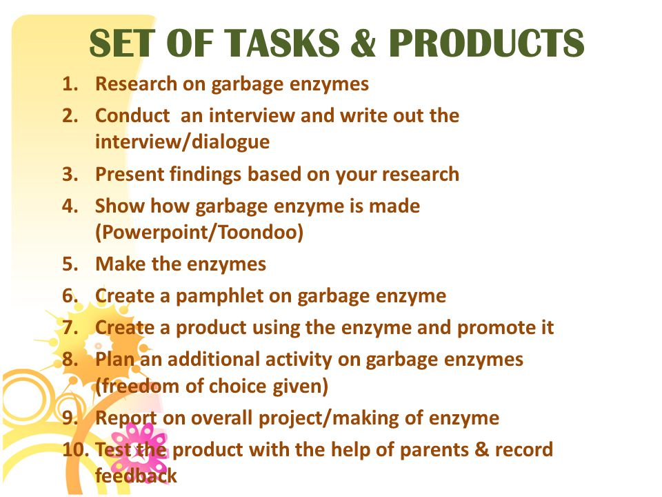 SET OF TASKS & PRODUCTS 1.Research on garbage enzymes 2.Conduct an interview and write out the interview/dialogue 3.Present findings based on your res
