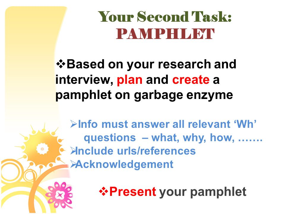Your Second Task: PAMPHLET  Based on your research and interview, plan and create a pamphlet on garbage enzyme  Info must answer all relevant 'Wh' questions – what, why, how, …….