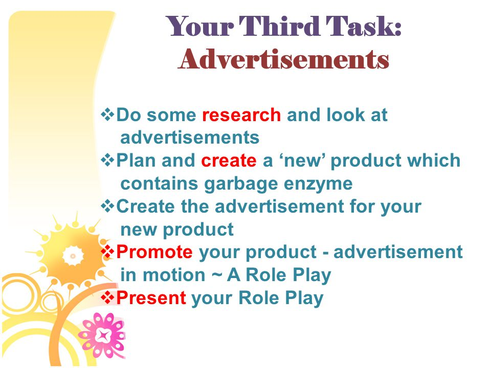 Your Third Task: Advertisements  Do some research and look at advertisements  Plan and create a 'new' product which contains garbage enzyme  Create the advertisement for your new product  Promote your product - advertisement in motion ~ A Role Play  Present your Role Play