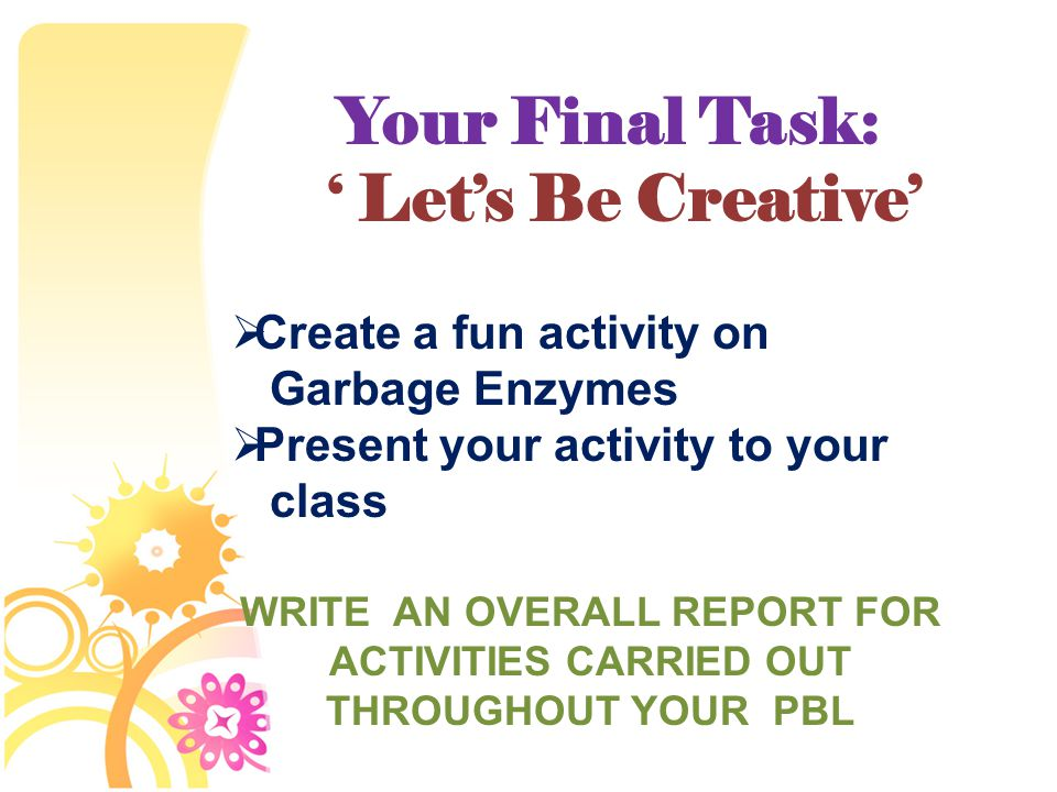 Your Final Task: ' Let's Be Creative'  Create a fun activity on Garbage Enzymes  Present your activity to your class WRITE AN OVERALL REPORT FOR ACTIVITIES CARRIED OUT THROUGHOUT YOUR PBL