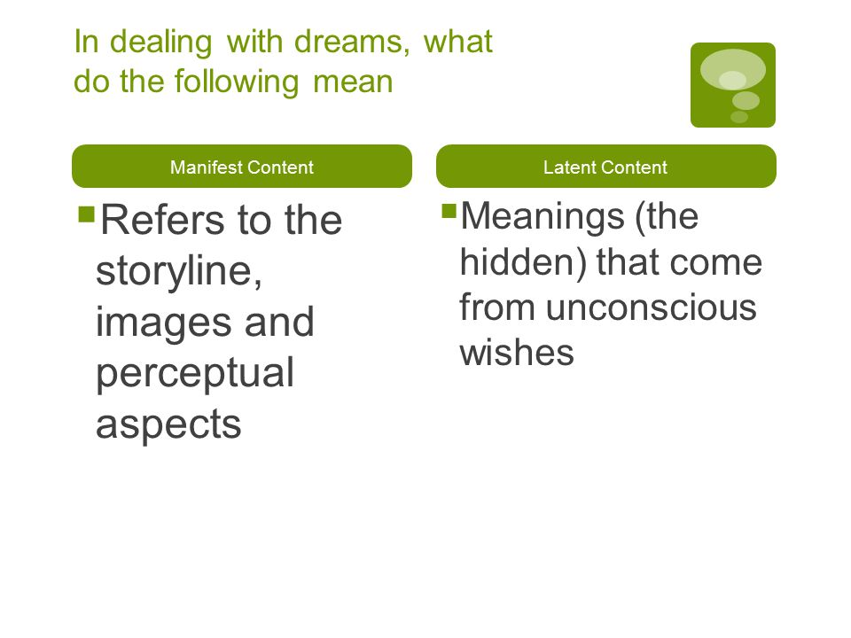 In dealing with dreams, what do the following mean Manifest Content  Refers to the storyline, images and perceptual aspects Latent Content  Meanings (the hidden) that come from unconscious wishes