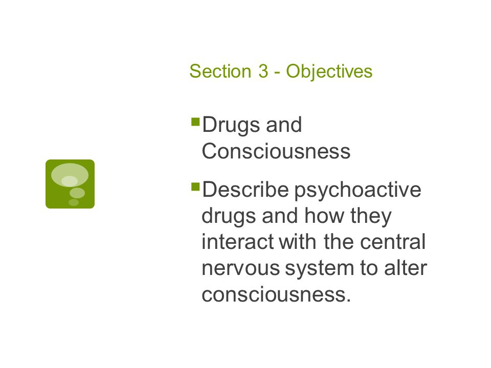 Section 3 - Objectives  Drugs and Consciousness  Describe psychoactive drugs and how they interact with the central nervous system to alter consciousness.