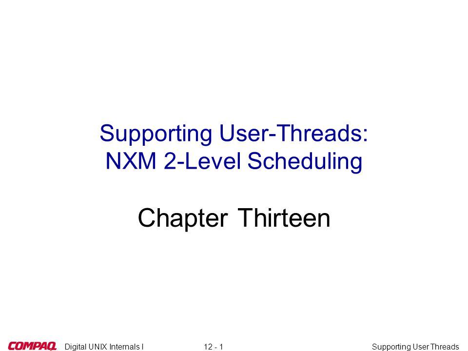 Digital UNIX Internals ISupporting User Threads12 - 1 Supporting User-Threads: NXM 2-Level Scheduling Chapter Thirteen
