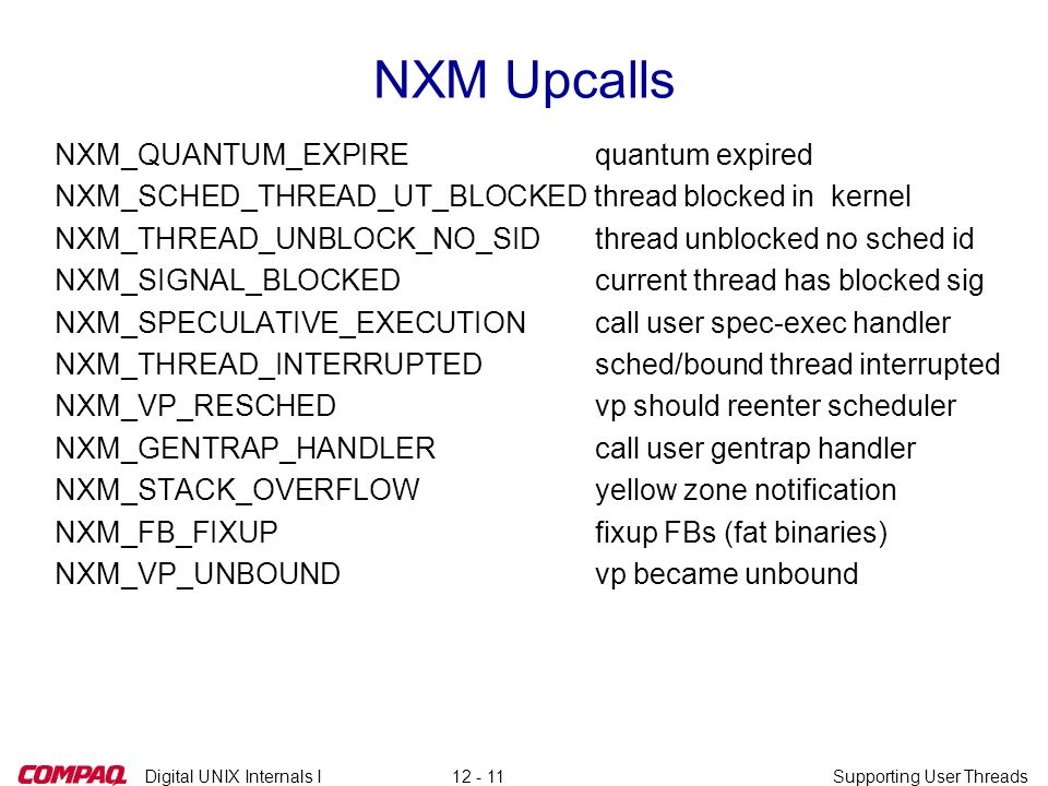Digital UNIX Internals ISupporting User Threads12 - 11 NXM Upcalls NXM_QUANTUM_EXPIRE quantum expired NXM_SCHED_THREAD_UT_BLOCKED thread blocked in kernel NXM_THREAD_UNBLOCK_NO_SID thread unblocked no sched id NXM_SIGNAL_BLOCKED current thread has blocked sig NXM_SPECULATIVE_EXECUTION call user spec-exec handler NXM_THREAD_INTERRUPTED sched/bound thread interrupted NXM_VP_RESCHED vp should reenter scheduler NXM_GENTRAP_HANDLER call user gentrap handler NXM_STACK_OVERFLOW yellow zone notification NXM_FB_FIXUP fixup FBs (fat binaries) NXM_VP_UNBOUND vp became unbound