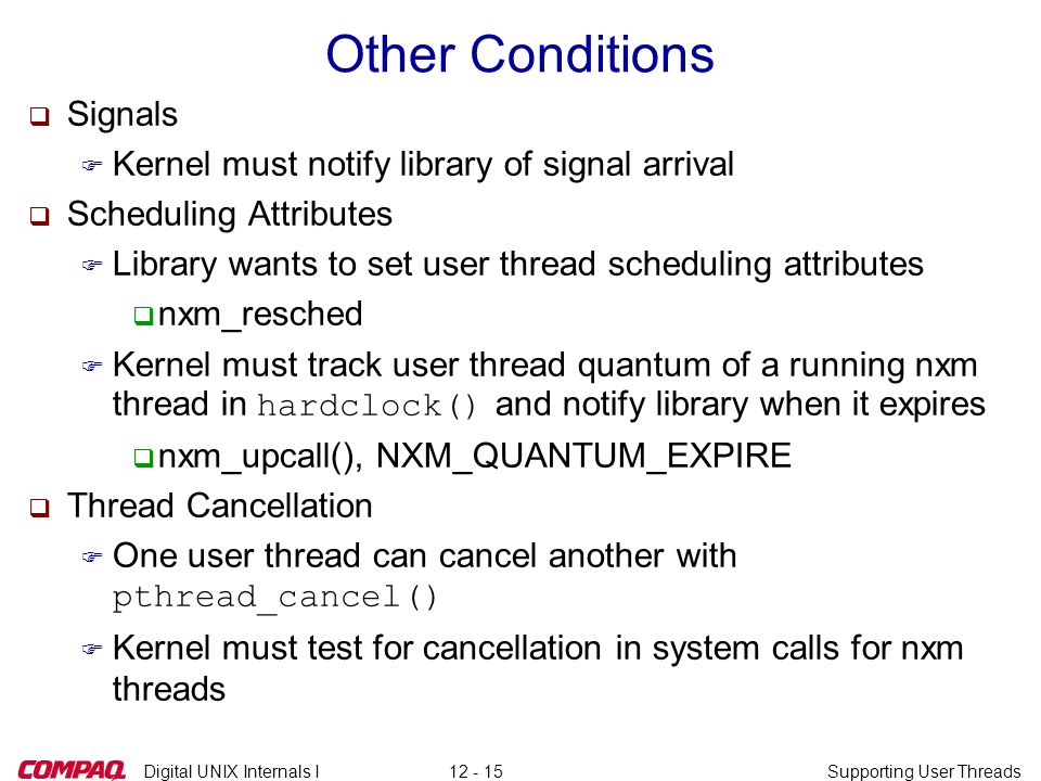 Digital UNIX Internals ISupporting User Threads12 - 15 Other Conditions q Signals F Kernel must notify library of signal arrival q Scheduling Attributes F Library wants to set user thread scheduling attributes q nxm_resched  Kernel must track user thread quantum of a running nxm thread in hardclock() and notify library when it expires q nxm_upcall(), NXM_QUANTUM_EXPIRE q Thread Cancellation  One user thread can cancel another with pthread_cancel() F Kernel must test for cancellation in system calls for nxm threads