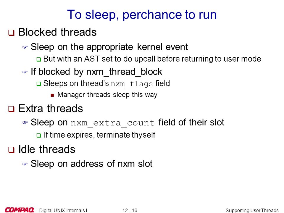 Digital UNIX Internals ISupporting User Threads12 - 16 To sleep, perchance to run q Blocked threads F Sleep on the appropriate kernel event q But with an AST set to do upcall before returning to user mode F If blocked by nxm_thread_block  Sleeps on thread's nxm_flags field n Manager threads sleep this way q Extra threads  Sleep on nxm_extra_count field of their slot q If time expires, terminate thyself q Idle threads F Sleep on address of nxm slot