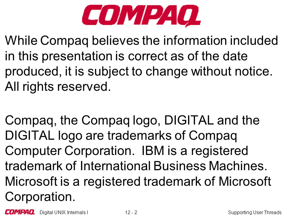 Digital UNIX Internals ISupporting User Threads12 - 2 While Compaq believes the information included in this presentation is correct as of the date produced, it is subject to change without notice.