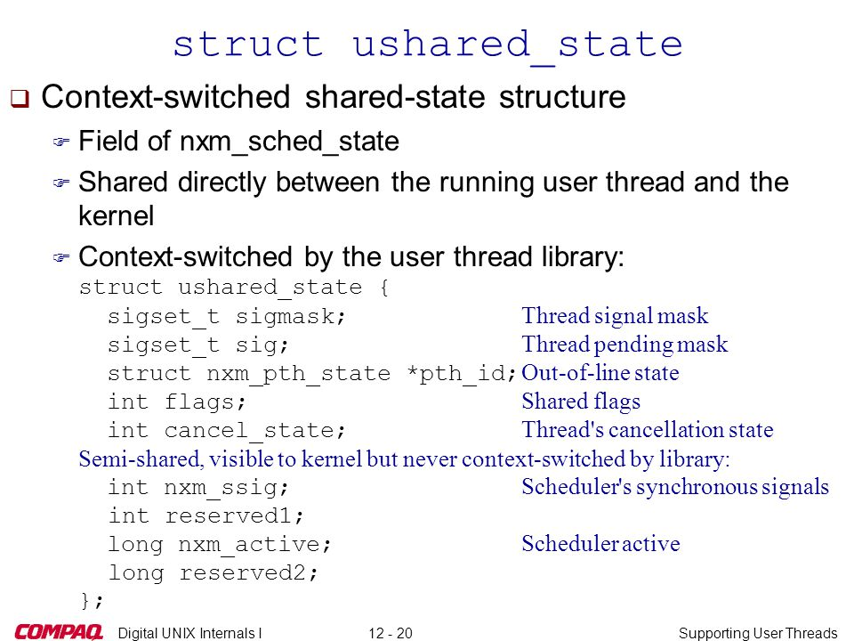 Digital UNIX Internals ISupporting User Threads12 - 20 struct ushared_state q Context-switched shared-state structure F Field of nxm_sched_state F Shared directly between the running user thread and the kernel  Context-switched by the user thread library: struct ushared_state { sigset_t sigmask; Thread signal mask sigset_t sig; Thread pending mask struct nxm_pth_state *pth_id; Out-of-line state int flags; Shared flags int cancel_state; Thread s cancellation state Semi-shared, visible to kernel but never context-switched by library: int nxm_ssig; Scheduler s synchronous signals int reserved1; long nxm_active; Scheduler active long reserved2; };