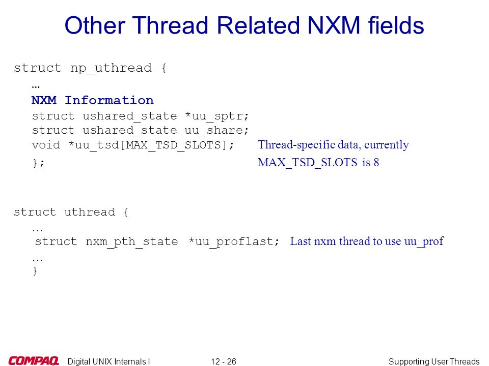 Digital UNIX Internals ISupporting User Threads12 - 26 Other Thread Related NXM fields struct np_uthread { … NXM Information struct ushared_state *uu_