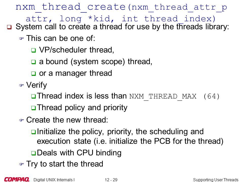 Digital UNIX Internals ISupporting User Threads12 - 29 nxm_thread_create (nxm_thread_attr_p attr, long *kid, int thread_index) q System call to create