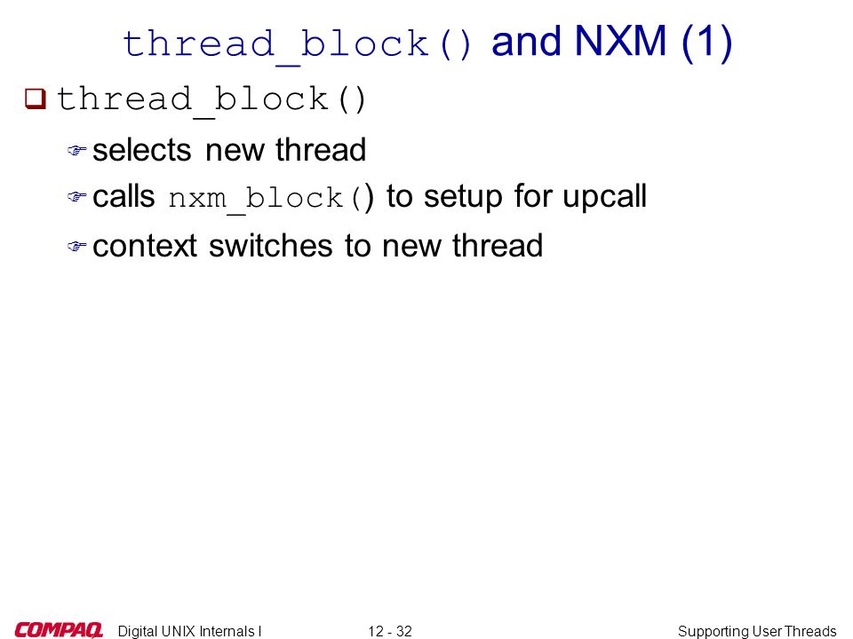 Digital UNIX Internals ISupporting User Threads12 - 32 thread_block() and NXM (1) q thread_block() F selects new thread  calls nxm_block( ) to setup for upcall F context switches to new thread
