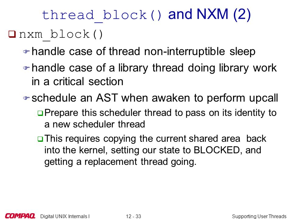 Digital UNIX Internals ISupporting User Threads12 - 33 thread_block() and NXM (2)  nxm_block() F handle case of thread non-interruptible sleep F handle case of a library thread doing library work in a critical section F schedule an AST when awaken to perform upcall q Prepare this scheduler thread to pass on its identity to a new scheduler thread q This requires copying the current shared area back into the kernel, setting our state to BLOCKED, and getting a replacement thread going.