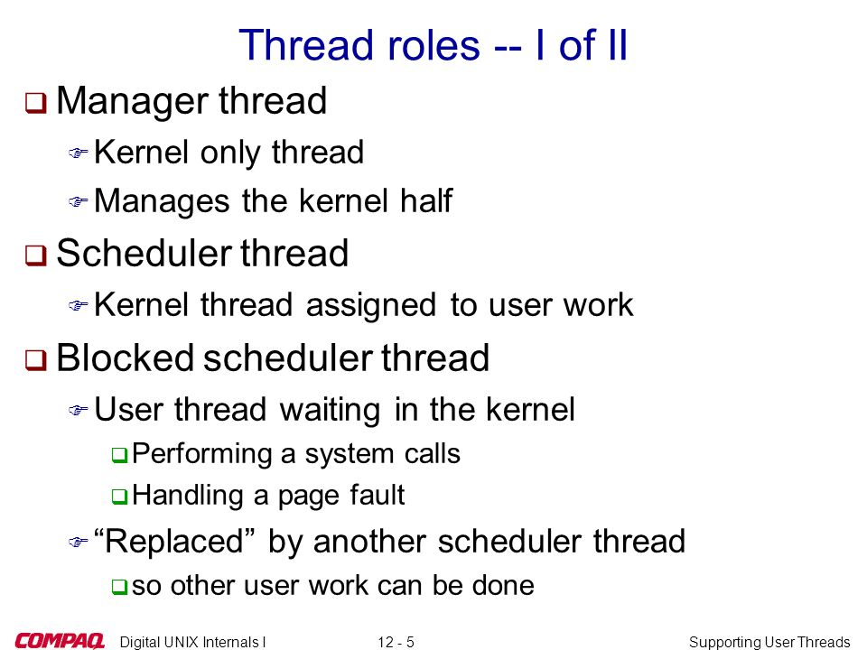 Digital UNIX Internals ISupporting User Threads12 - 5 Thread roles -- I of II q Manager thread F Kernel only thread F Manages the kernel half q Scheduler thread F Kernel thread assigned to user work q Blocked scheduler thread F User thread waiting in the kernel q Performing a system calls q Handling a page fault F Replaced by another scheduler thread q so other user work can be done