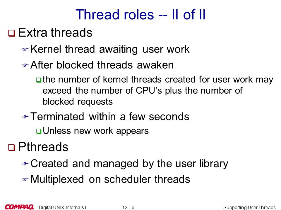 Digital UNIX Internals ISupporting User Threads12 - 6 Thread roles -- II of II q Extra threads F Kernel thread awaiting user work F After blocked thre