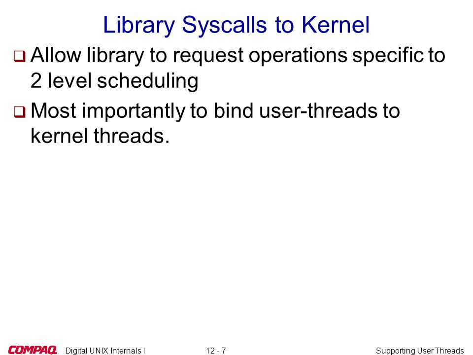 Digital UNIX Internals ISupporting User Threads12 - 18 struct nxm_shared q Mapped into User Address Space q Holds information required by kernel and library  One per NXM process struct nxm_shared { long nxm_callback; Address of upcall routine unsigned short nxm_version; Version number unsigned short nxm_uniq_offset; Correction factor for TEB int pad1; long space[2]; Future growth struct nxm_sched_state nxm_ss[1]; Array of shared areas }; (number of CPUs)