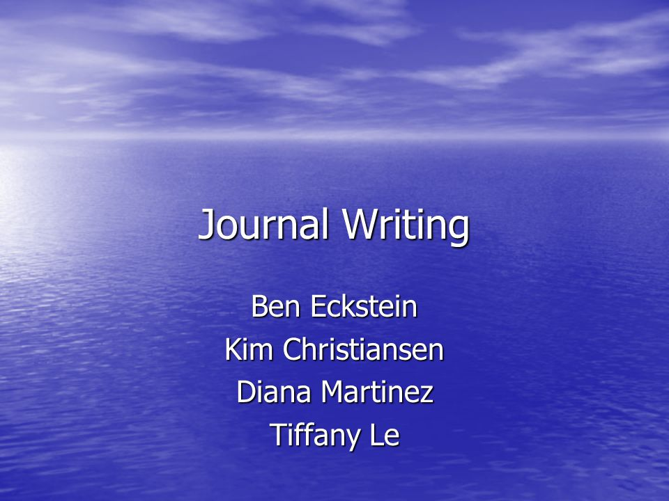Journal Writing Ben Eckstein Kim Christiansen Diana Martinez Tiffany Le