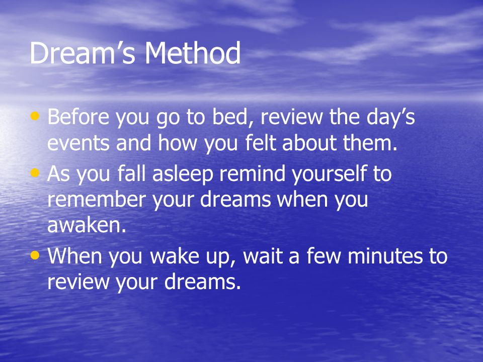 Dream's Method Before you go to bed, review the day's events and how you felt about them.