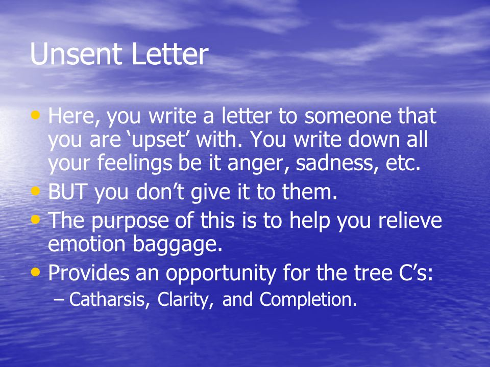 Unsent Letter Here, you write a letter to someone that you are 'upset' with.