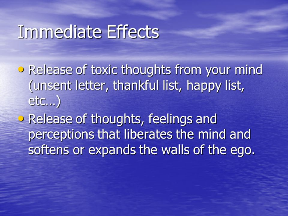 Immediate Effects Release of toxic thoughts from your mind (unsent letter, thankful list, happy list, etc…) Release of toxic thoughts from your mind (unsent letter, thankful list, happy list, etc…) Release of thoughts, feelings and perceptions that liberates the mind and softens or expands the walls of the ego.