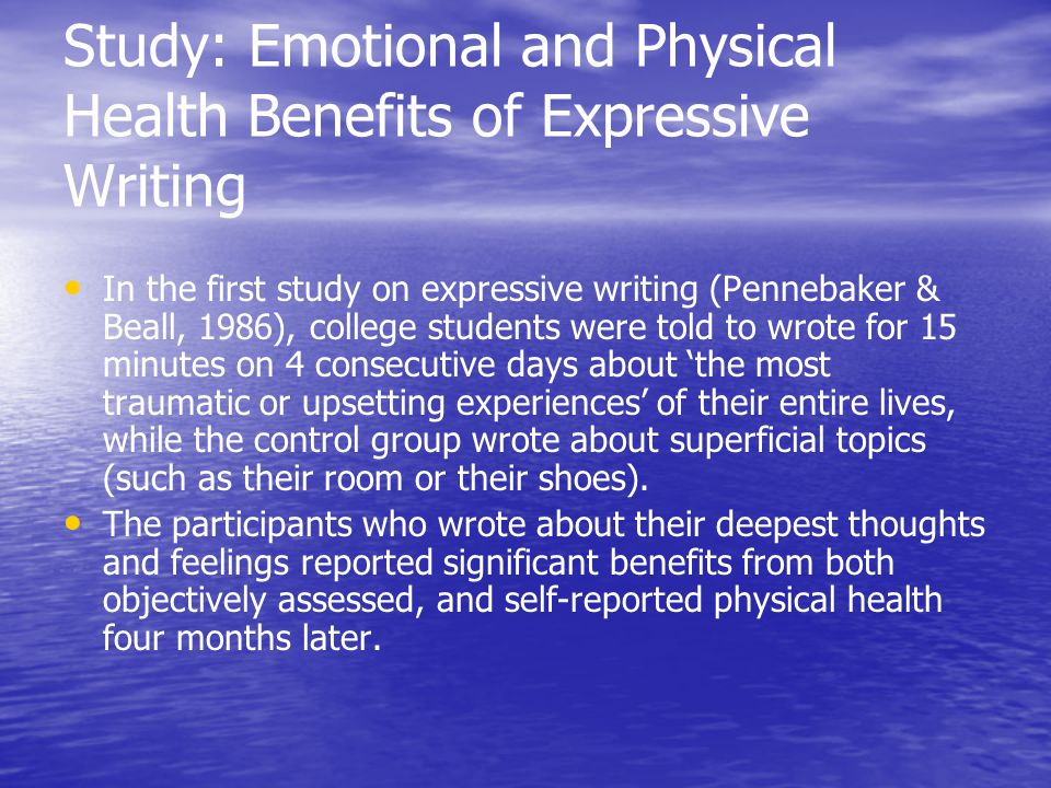 Study: Emotional and Physical Health Benefits of Expressive Writing In the first study on expressive writing (Pennebaker & Beall, 1986), college students were told to wrote for 15 minutes on 4 consecutive days about 'the most traumatic or upsetting experiences' of their entire lives, while the control group wrote about superficial topics (such as their room or their shoes).