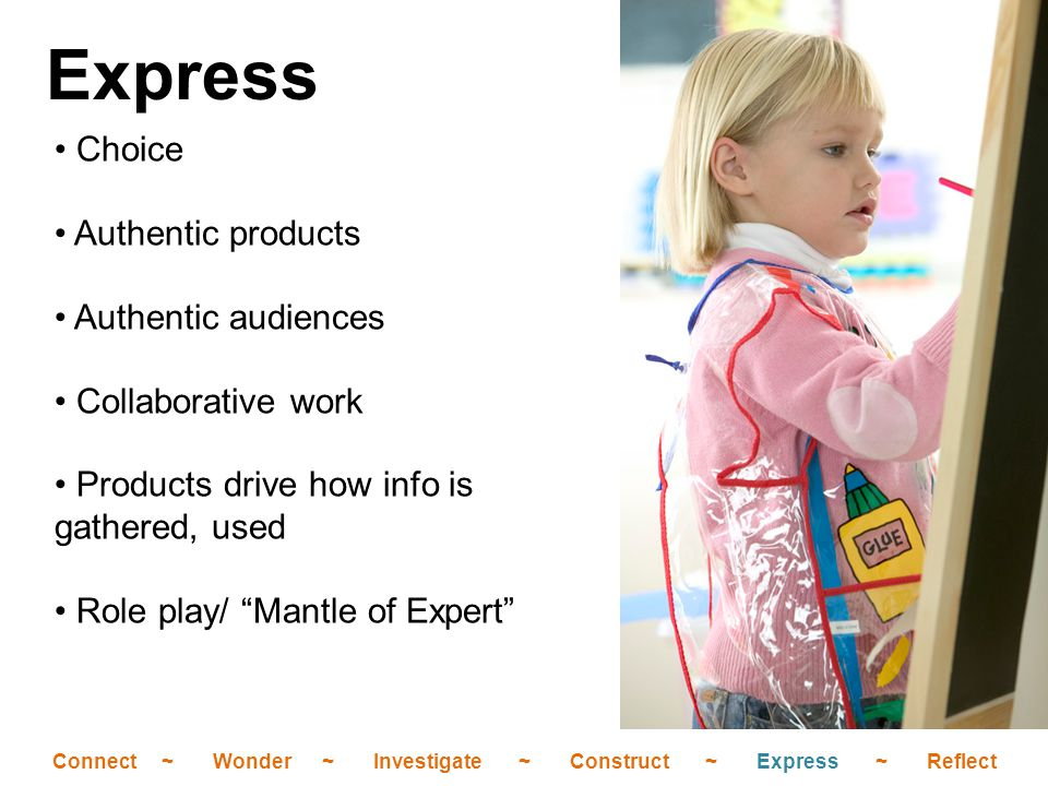 Choice Authentic products Authentic audiences Collaborative work Products drive how info is gathered, used Role play/ Mantle of Expert Express Connect ~ Wonder ~ Investigate ~ Construct ~ Express ~ Reflect