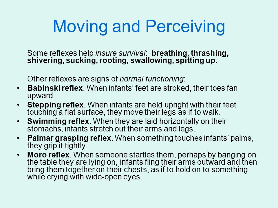 Moving and Perceiving Some reflexes help insure survival: breathing, thrashing, shivering, sucking, rooting, swallowing, spitting up. Other reflexes a