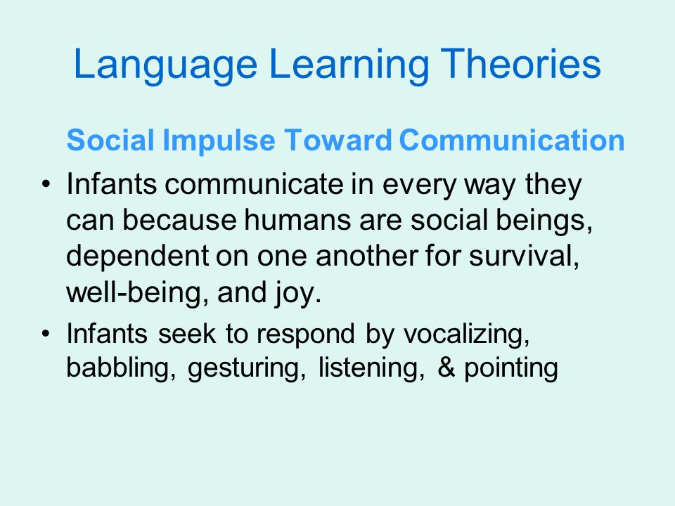 Language Learning Theories Social Impulse Toward Communication Infants communicate in every way they can because humans are social beings, dependent o