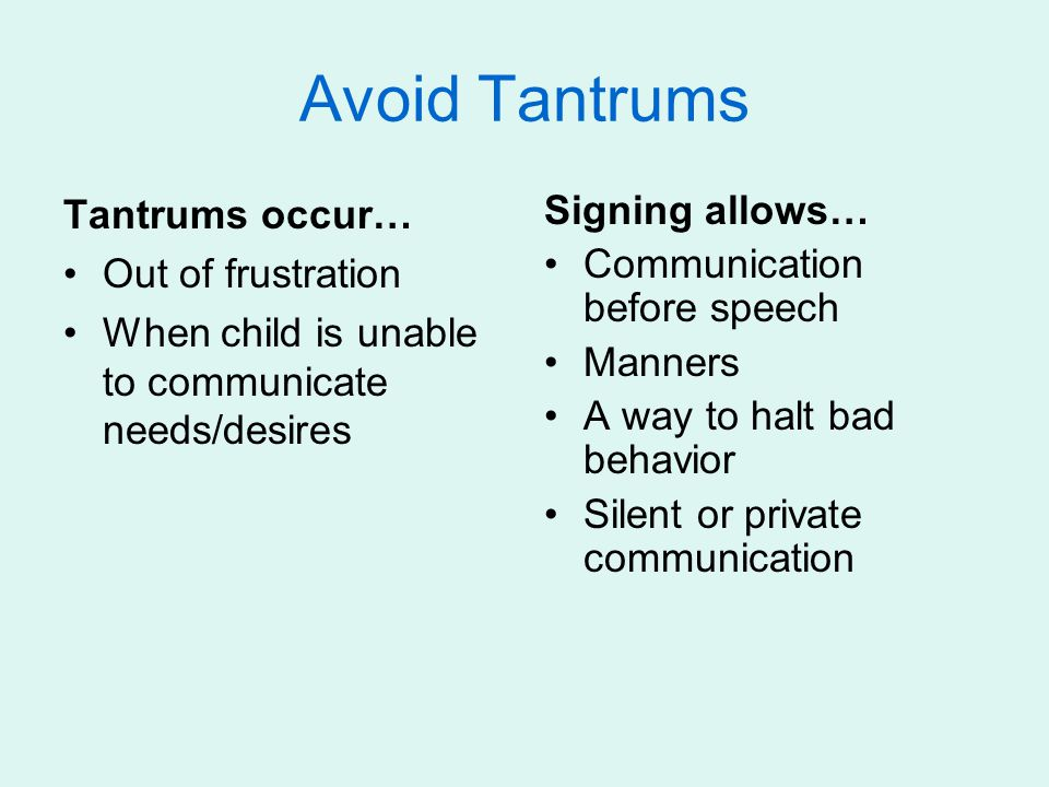 Avoid Tantrums Tantrums occur… Out of frustration When child is unable to communicate needs/desires Signing allows… Communication before speech Manner