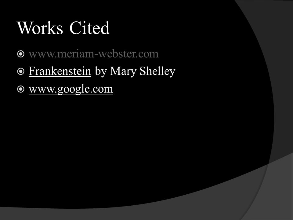 Works Cited  www.meriam-webster.com www.meriam-webster.com  Frankenstein by Mary Shelley  www.google.com