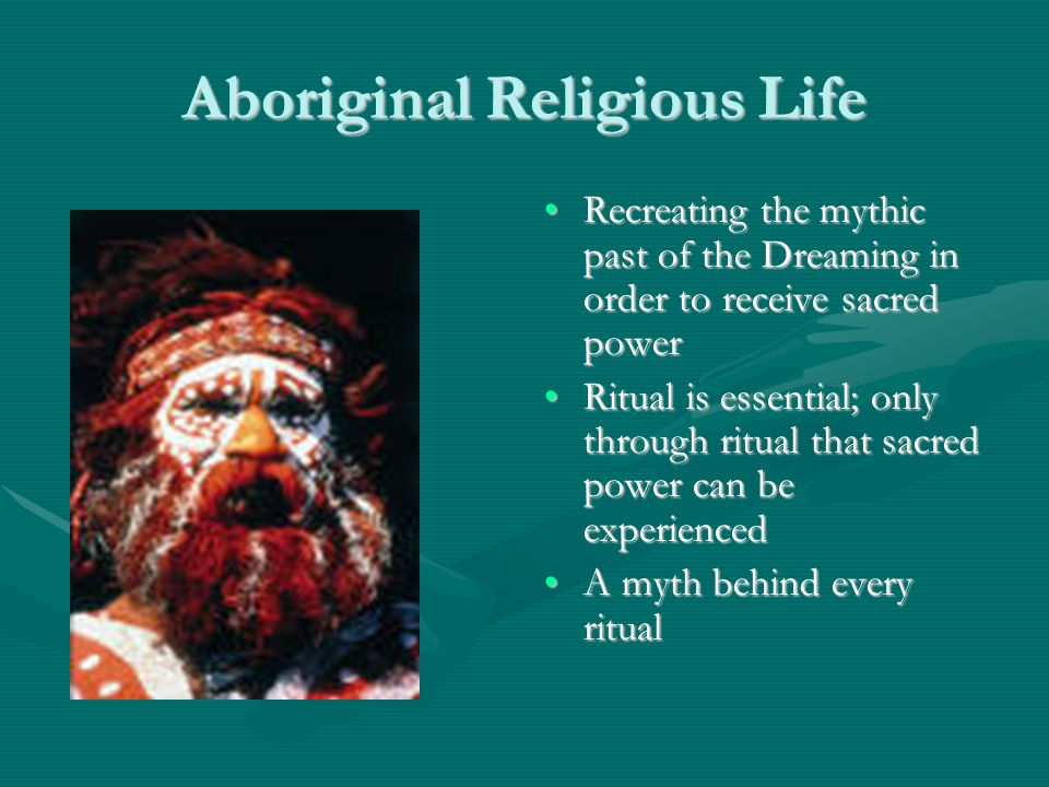 Aboriginal Religious Life Recreating the mythic past of the Dreaming in order to receive sacred powerRecreating the mythic past of the Dreaming in order to receive sacred power Ritual is essential; only through ritual that sacred power can be experiencedRitual is essential; only through ritual that sacred power can be experienced A myth behind every ritualA myth behind every ritual