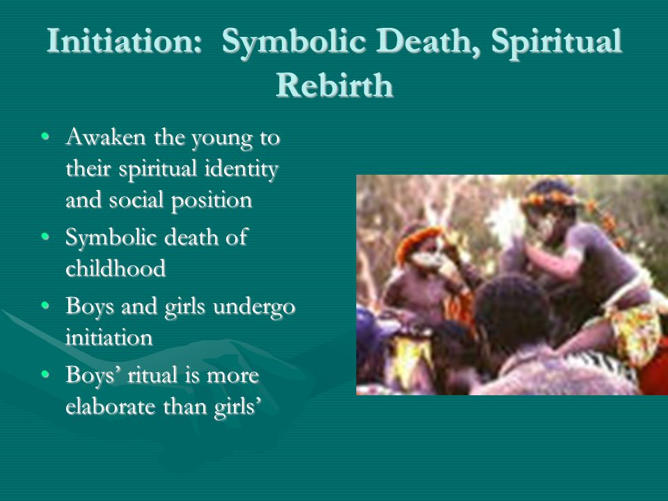 Initiation: Symbolic Death, Spiritual Rebirth Awaken the young to their spiritual identity and social positionAwaken the young to their spiritual identity and social position Symbolic death of childhoodSymbolic death of childhood Boys and girls undergo initiationBoys and girls undergo initiation Boys' ritual is more elaborate than girls'Boys' ritual is more elaborate than girls'
