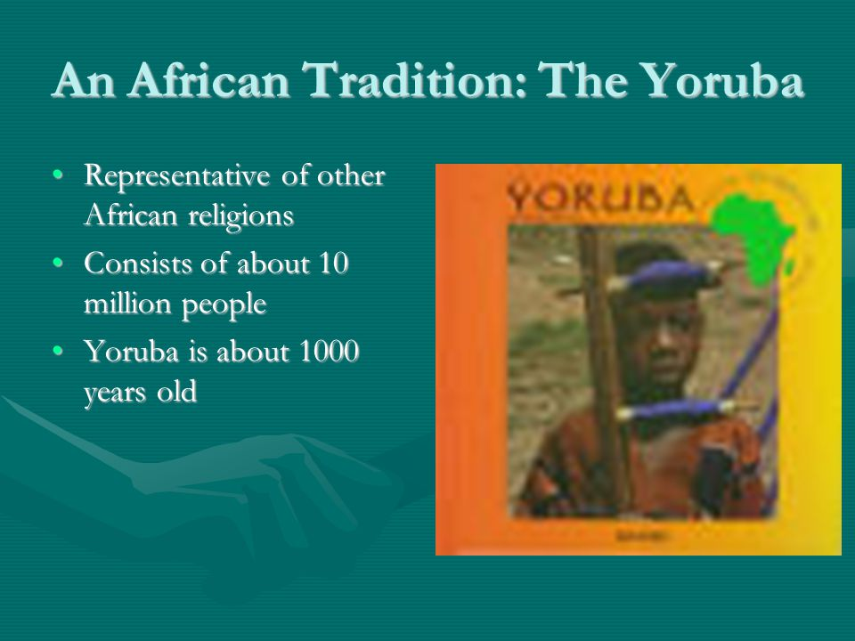 An African Tradition: The Yoruba Representative of other African religionsRepresentative of other African religions Consists of about 10 million peopleConsists of about 10 million people Yoruba is about 1000 years oldYoruba is about 1000 years old