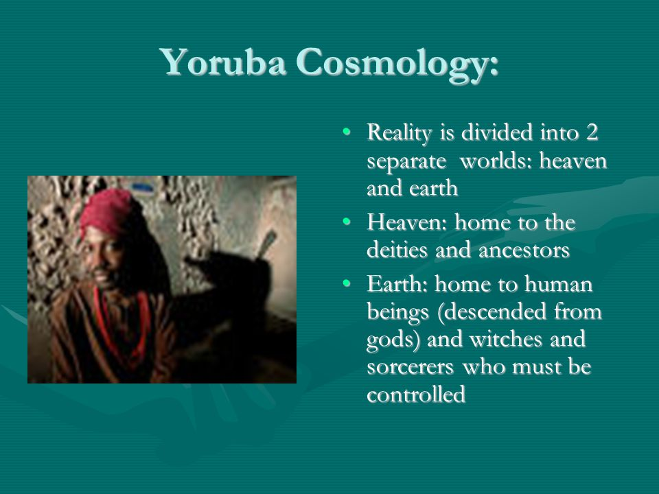 Yoruba Cosmology: Reality is divided into 2 separate worlds: heaven and earthReality is divided into 2 separate worlds: heaven and earth Heaven: home to the deities and ancestorsHeaven: home to the deities and ancestors Earth: home to human beings (descended from gods) and witches and sorcerers who must be controlledEarth: home to human beings (descended from gods) and witches and sorcerers who must be controlled