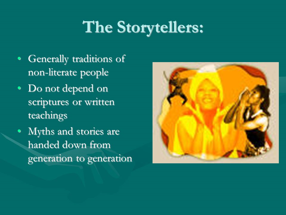 The Storytellers: Generally traditions of non-literate peopleGenerally traditions of non-literate people Do not depend on scriptures or written teachingsDo not depend on scriptures or written teachings Myths and stories are handed down from generation to generationMyths and stories are handed down from generation to generation