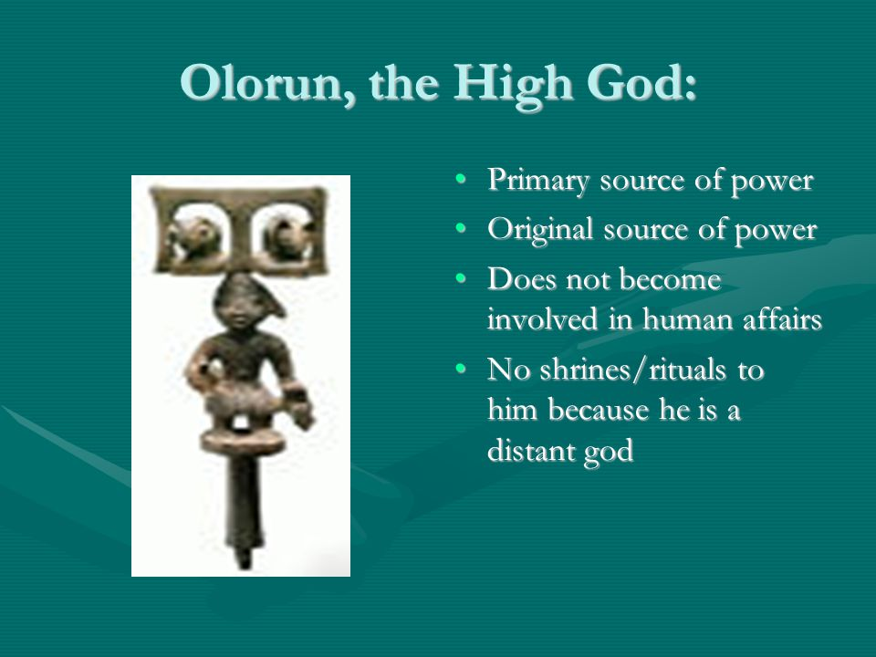 Olorun, the High God: Primary source of powerPrimary source of power Original source of powerOriginal source of power Does not become involved in human affairsDoes not become involved in human affairs No shrines/rituals to him because he is a distant godNo shrines/rituals to him because he is a distant god