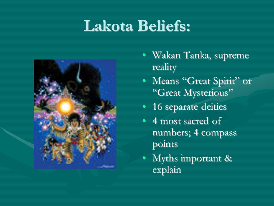 Lakota Beliefs: Wakan Tanka, supreme realityWakan Tanka, supreme reality Means Great Spirit or Great Mysterious Means Great Spirit or Great Mysterious 16 separate deities16 separate deities 4 most sacred of numbers; 4 compass points4 most sacred of numbers; 4 compass points Myths important & explainMyths important & explain