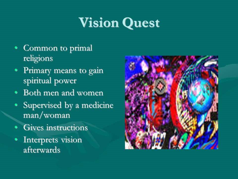 Vision Quest Common to primal religionsCommon to primal religions Primary means to gain spiritual powerPrimary means to gain spiritual power Both men and womenBoth men and women Supervised by a medicine man/womanSupervised by a medicine man/woman Gives instructionsGives instructions Interprets vision afterwardsInterprets vision afterwards