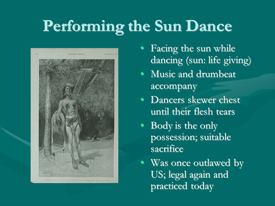 Performing the Sun Dance Facing the sun while dancing (sun: life giving) ‏Facing the sun while dancing (sun: life giving) ‏ Music and drumbeat accompanyMusic and drumbeat accompany Dancers skewer chest until their flesh tearsDancers skewer chest until their flesh tears Body is the only possession; suitable sacrificeBody is the only possession; suitable sacrifice Was once outlawed by US; legal again and practiced todayWas once outlawed by US; legal again and practiced today