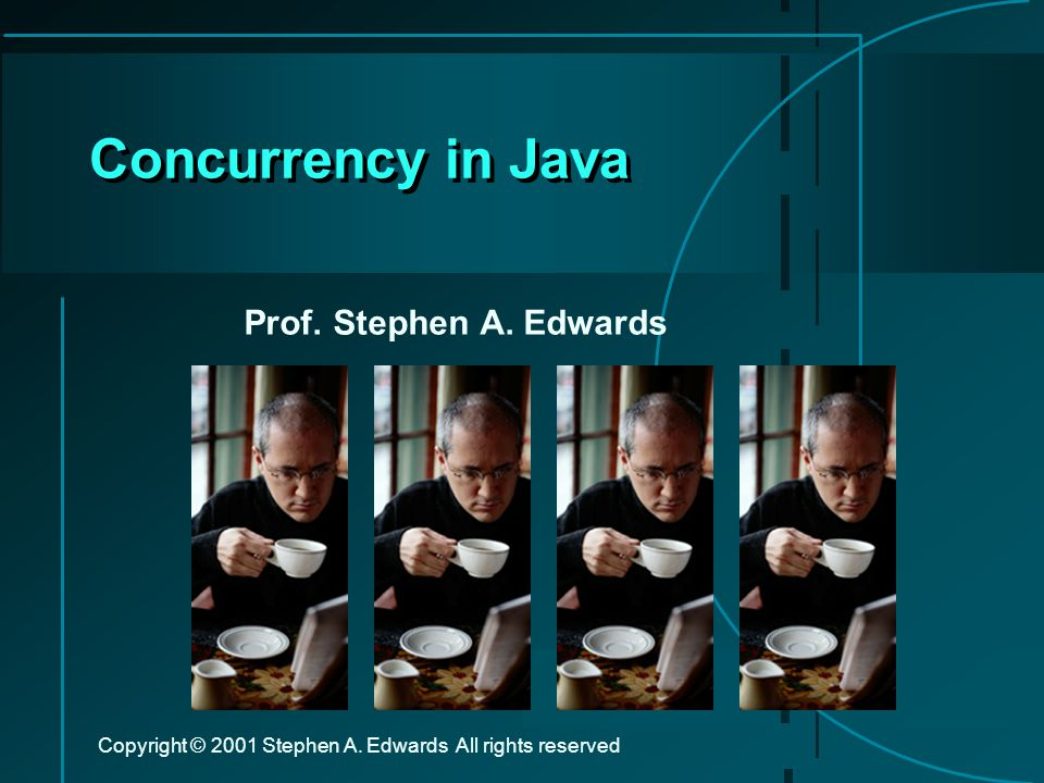 Copyright © 2001 Stephen A. Edwards All rights reserved Concurrency in Java Prof.