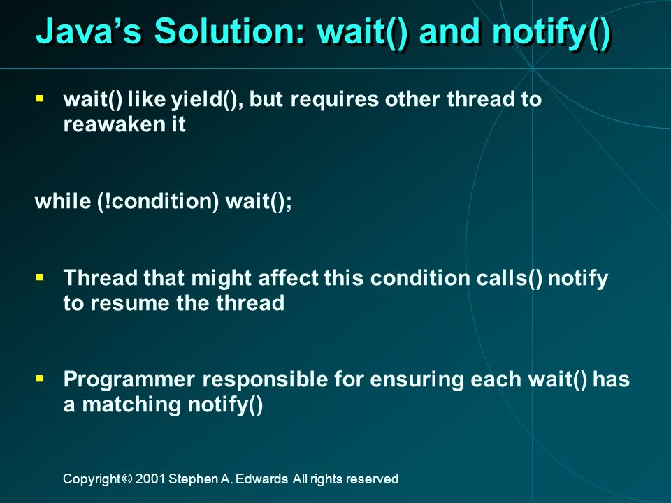 Copyright © 2001 Stephen A. Edwards All rights reserved Java's Solution: wait() and notify()  wait() like yield(), but requires other thread to reawa